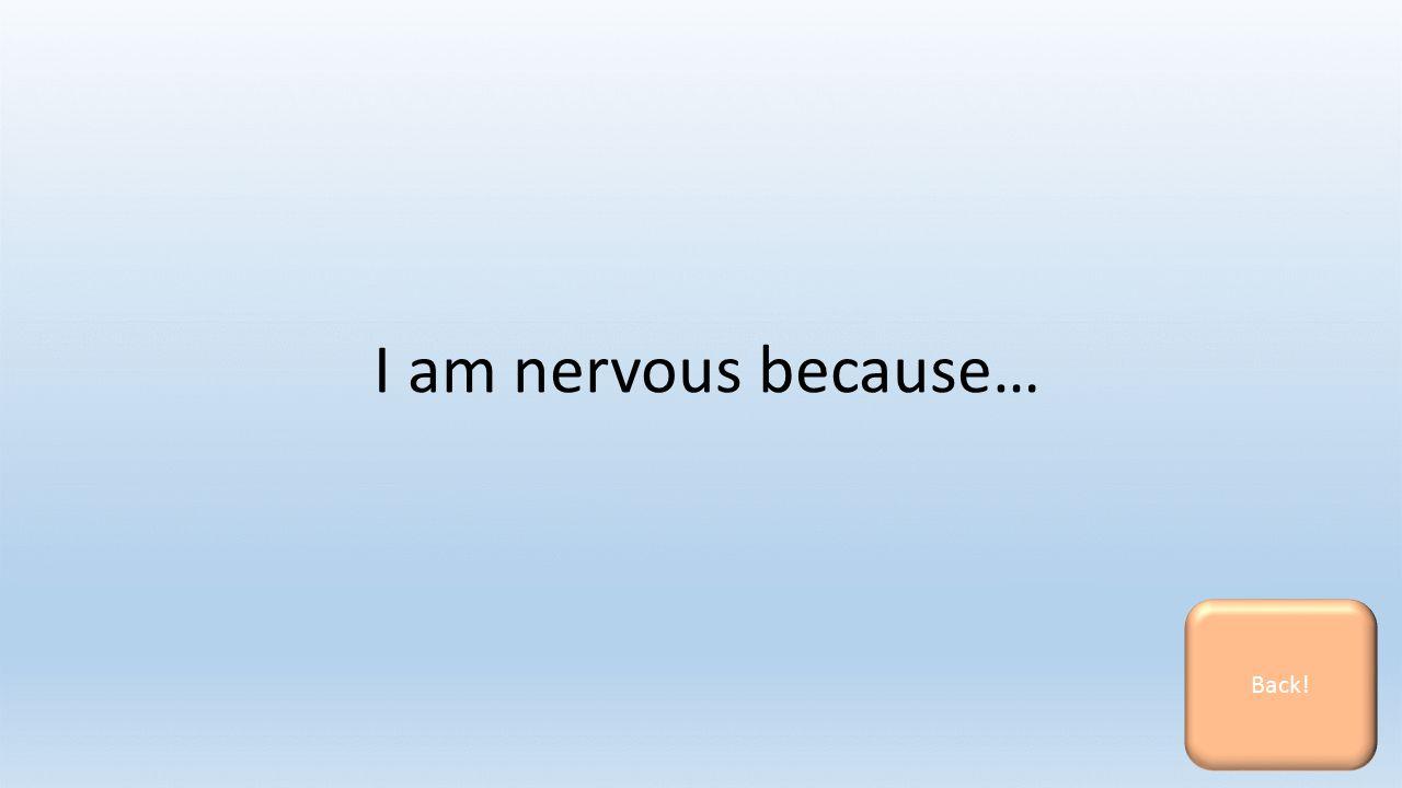 I am nervous because… Back!