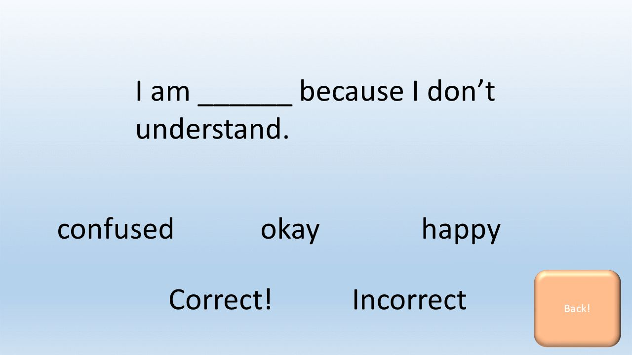 I am ______ because I don't understand. confusedokayhappy Back! Correct! Incorrect