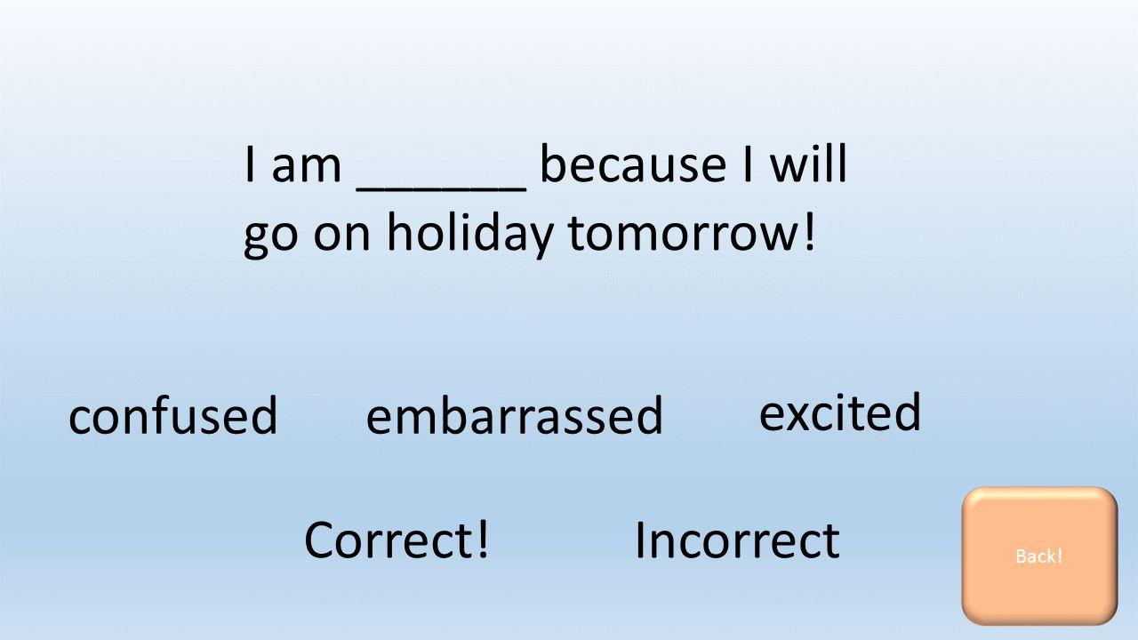 I am ______ because I will go on holiday tomorrow.