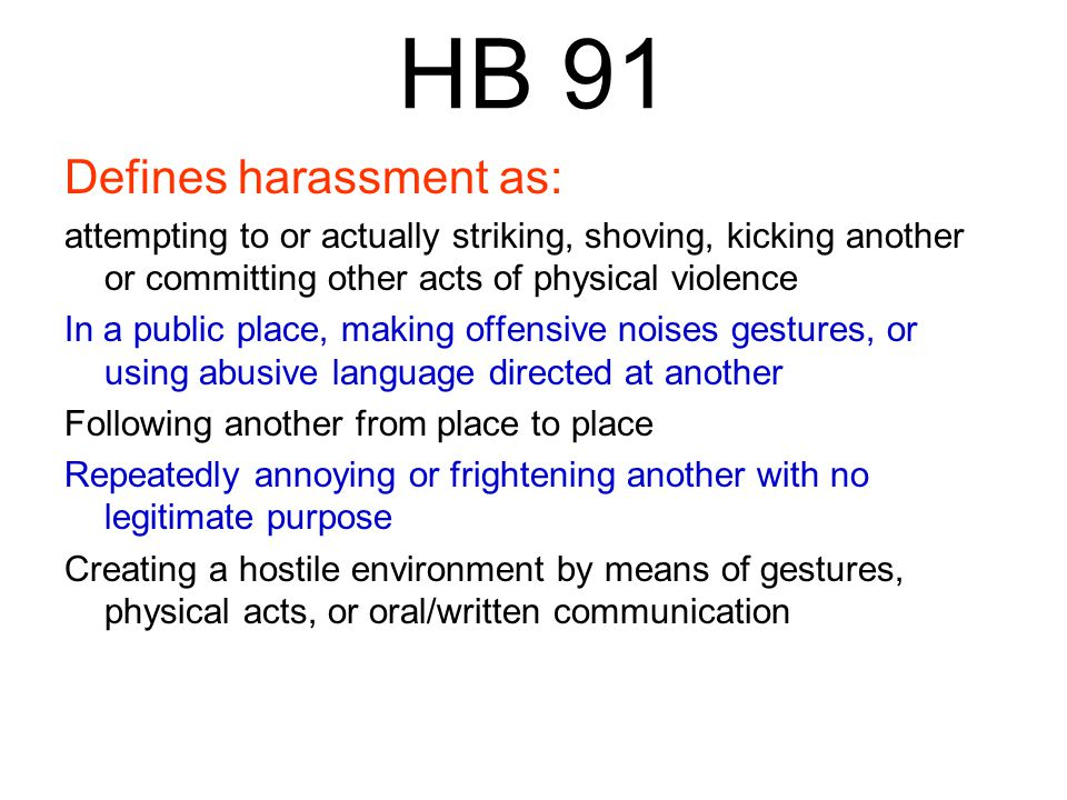 HB 91 Defines harassment as: attempting to or actually striking, shoving, kicking another or committing other acts of physical violence In a public place, making offensive noises gestures, or using abusive language directed at another Following another from place to place Repeatedly annoying or frightening another with no legitimate purpose Creating a hostile environment by means of gestures, physical acts, or oral/written communication