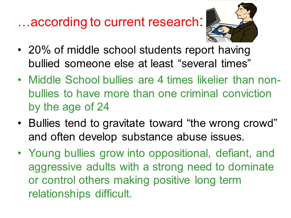 …according to current research : 20% of middle school students report having bullied someone else at least several times Middle School bullies are 4 times likelier than non- bullies to have more than one criminal conviction by the age of 24 Bullies tend to gravitate toward the wrong crowd and often develop substance abuse issues.