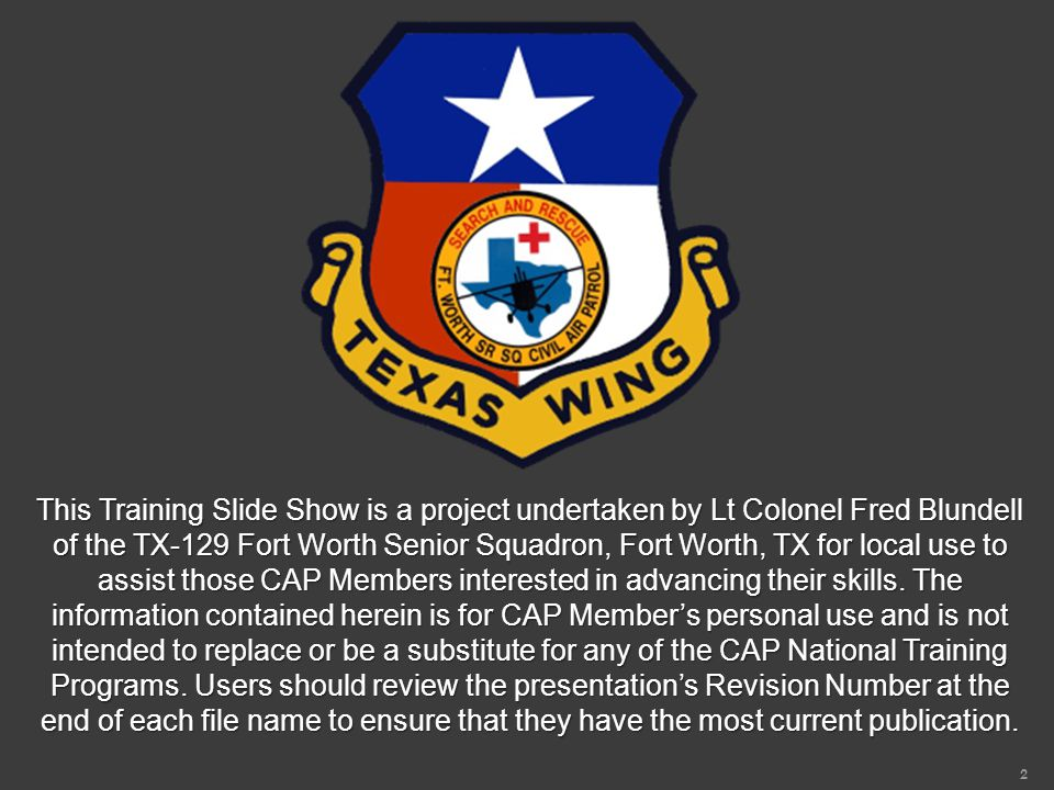 2 This Training Slide Show is a project undertaken by Lt Colonel Fred Blundell of the TX-129 Fort Worth Senior Squadron, Fort Worth, TX for local use to assist those CAP Members interested in advancing their skills.