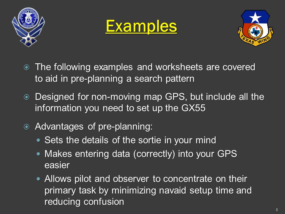 Examples  The following examples and worksheets are covered to aid in pre-planning a search pattern  Designed for non-moving map GPS, but include all the information you need to set up the GX55  Advantages of pre-planning: Sets the details of the sortie in your mind Sets the details of the sortie in your mind Makes entering data (correctly) into your GPS easier Makes entering data (correctly) into your GPS easier Allows pilot and observer to concentrate on their primary task by minimizing navaid setup time and reducing confusion Allows pilot and observer to concentrate on their primary task by minimizing navaid setup time and reducing confusion 5