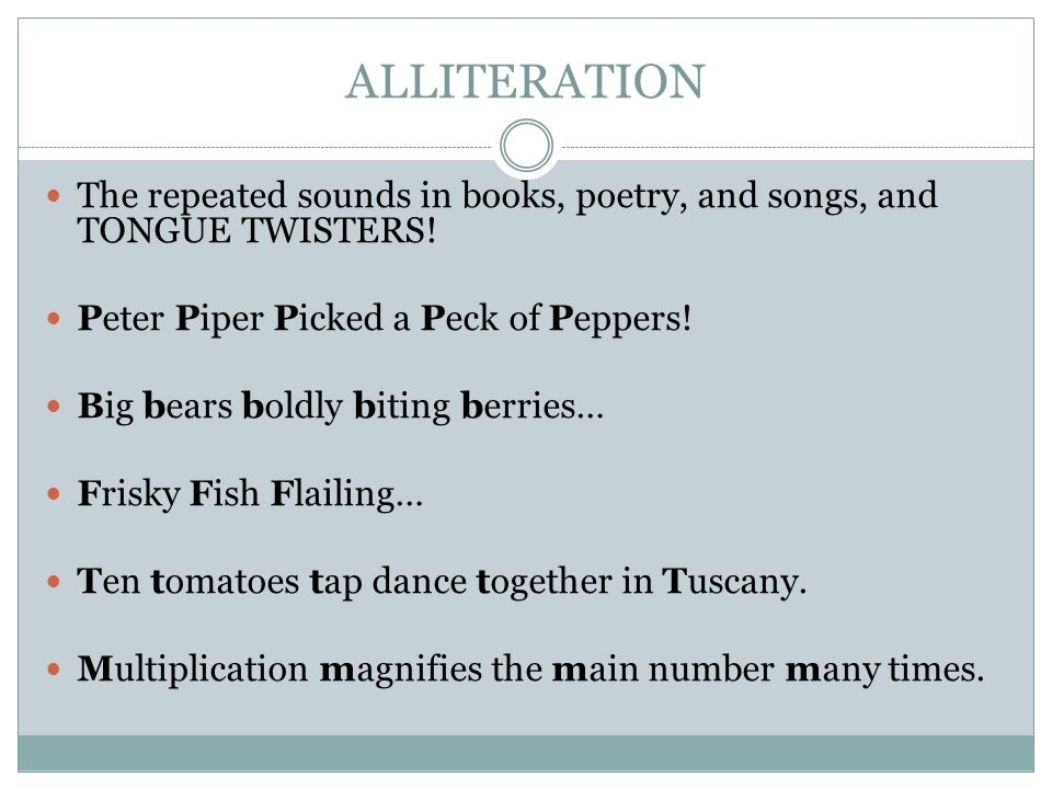 ALLITERATION The repeated sounds in books, poetry, and songs, and TONGUE TWISTERS.