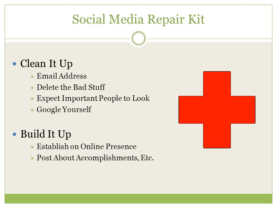 Social Media Repair Kit Clean It Up  Email Address  Delete the Bad Stuff  Expect Important People to Look  Google Yourself Build It Up  Establish on Online Presence  Post About Accomplishments, Etc.
