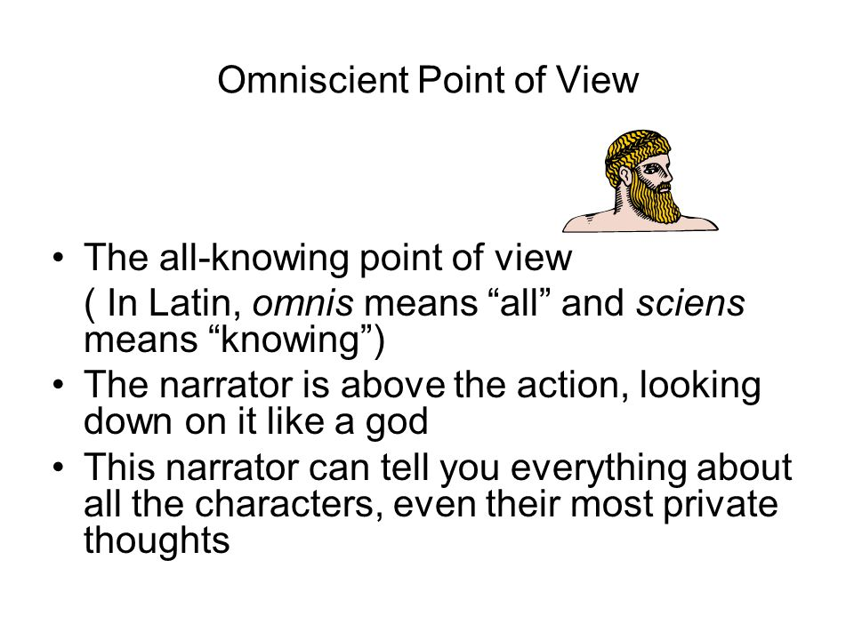 Omniscient Point of View The all-knowing point of view ( In Latin, omnis means all and sciens means knowing ) The narrator is above the action, looking down on it like a god This narrator can tell you everything about all the characters, even their most private thoughts