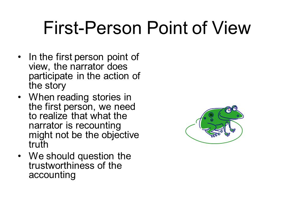 First-Person Point of View In the first person point of view, the narrator does participate in the action of the story When reading stories in the first person, we need to realize that what the narrator is recounting might not be the objective truth We should question the trustworthiness of the accounting