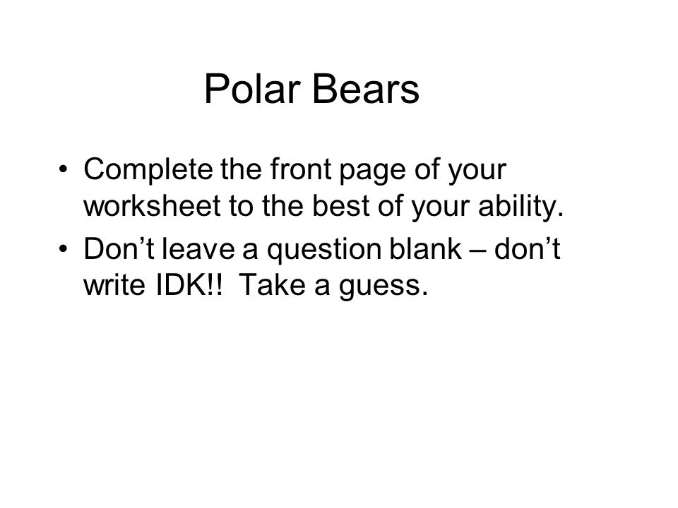Polar Bears Complete the front page of your worksheet to the best of your ability.
