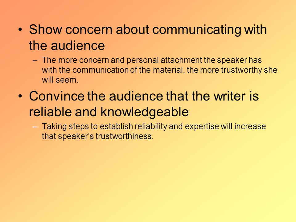 Show concern about communicating with the audience –The more concern and personal attachment the speaker has with the communication of the material, the more trustworthy she will seem.
