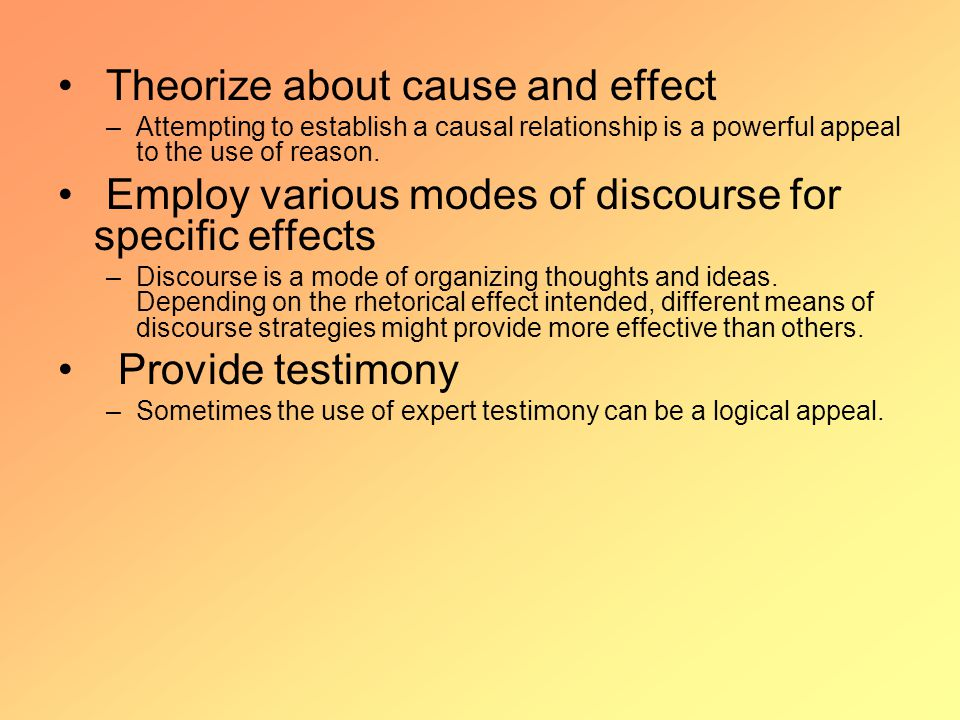 Theorize about cause and effect –Attempting to establish a causal relationship is a powerful appeal to the use of reason.