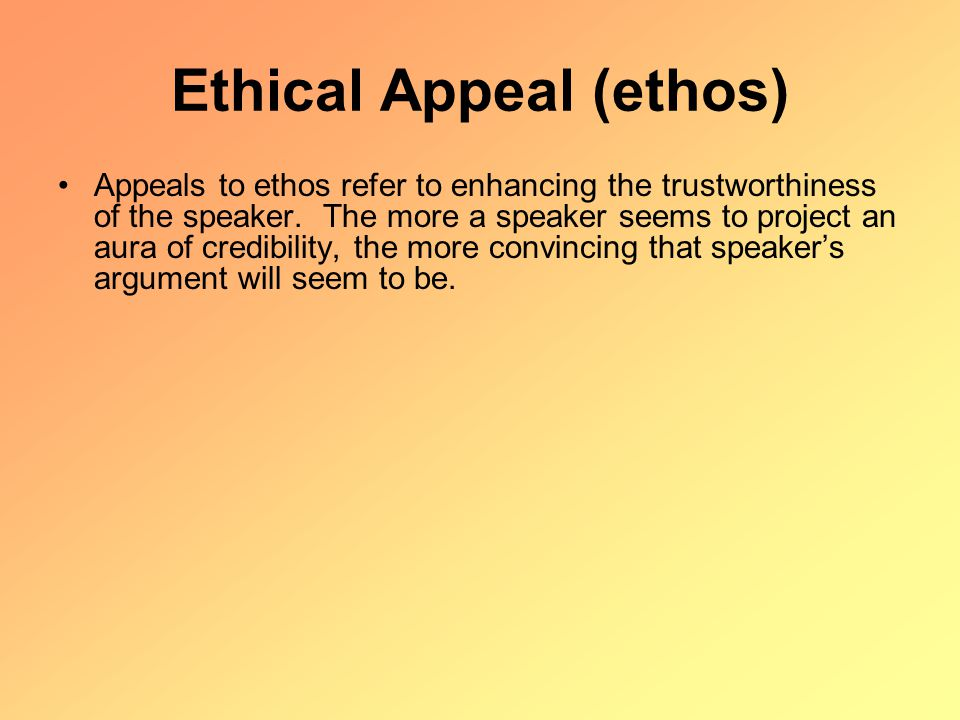 Ethical Appeal (ethos) Appeals to ethos refer to enhancing the trustworthiness of the speaker.