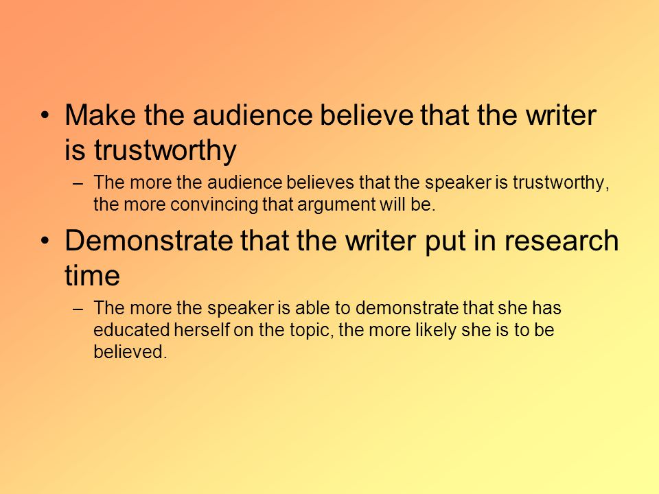Make the audience believe that the writer is trustworthy –The more the audience believes that the speaker is trustworthy, the more convincing that argument will be.