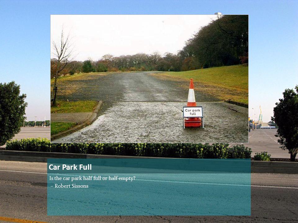 Car Park Full Is the car park half full or half empty? – Robert Sissons