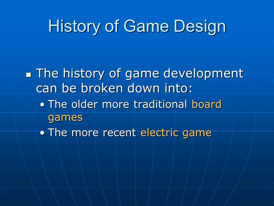 History of Game Design The history of game development can be broken down into: The history of game development can be broken down into: The older mor