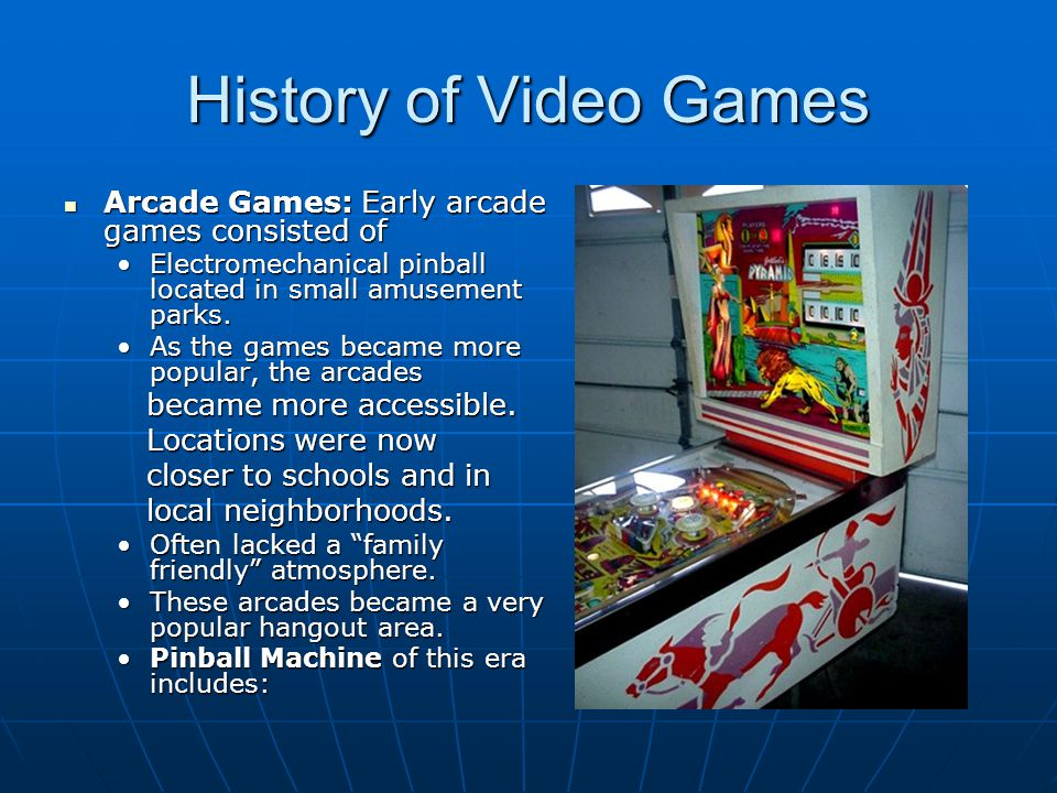 History of Video Games Arcade Games: Early arcade games consisted of Arcade Games: Early arcade games consisted of Electromechanical pinball located i