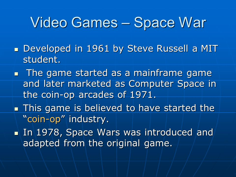 Video Games – Space War Developed in 1961 by Steve Russell a MIT student. Developed in 1961 by Steve Russell a MIT student. The game started as a main