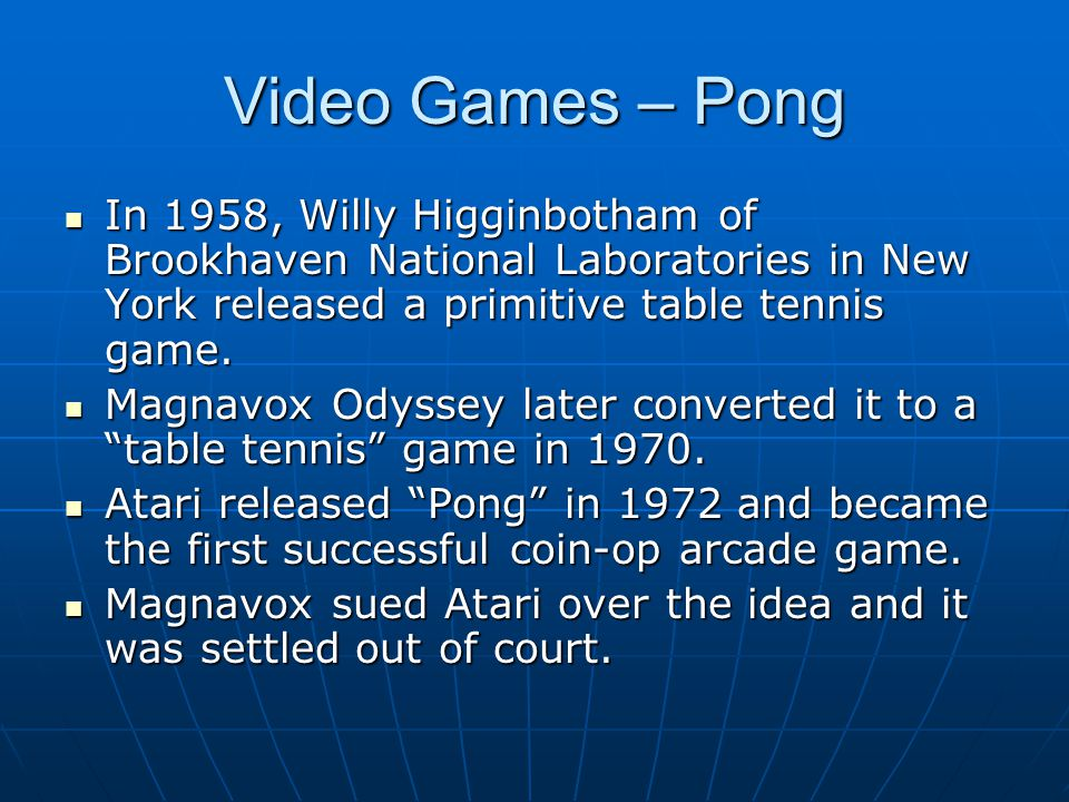Video Games – Pong In 1958, Willy Higginbotham of Brookhaven National Laboratories in New York released a primitive table tennis game. In 1958, Willy