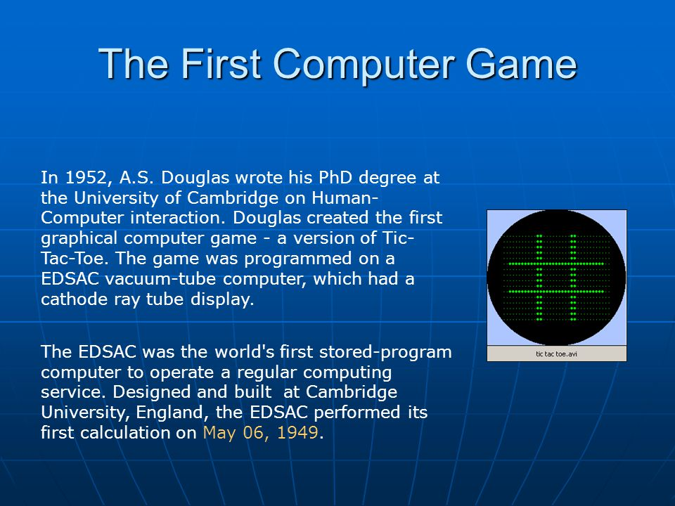 The First Computer Game In 1952, A.S. Douglas wrote his PhD degree at the University of Cambridge on Human- Computer interaction. Douglas created the