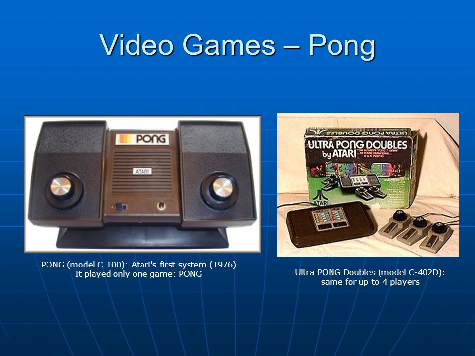 Video Games – Pong Ultra PONG Doubles (model C-402D): same for up to 4 players PONG (model C-100): Atari s first system (1976) It played only one game: PONG