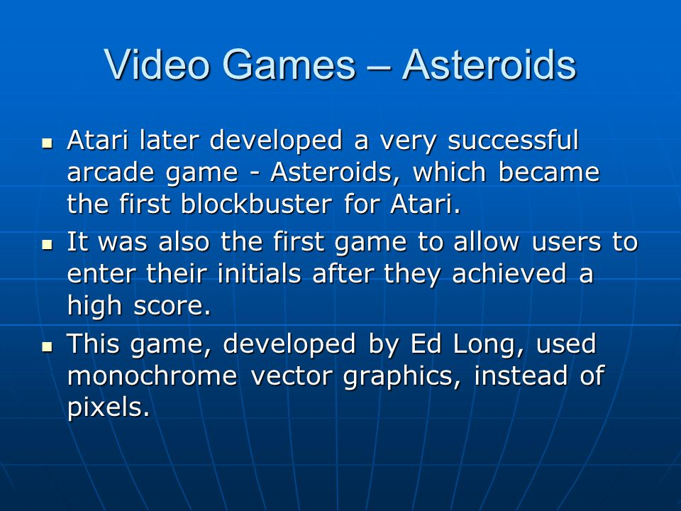Video Games – Asteroids Atari later developed a very successful arcade game - Asteroids, which became the first blockbuster for Atari. Atari later dev