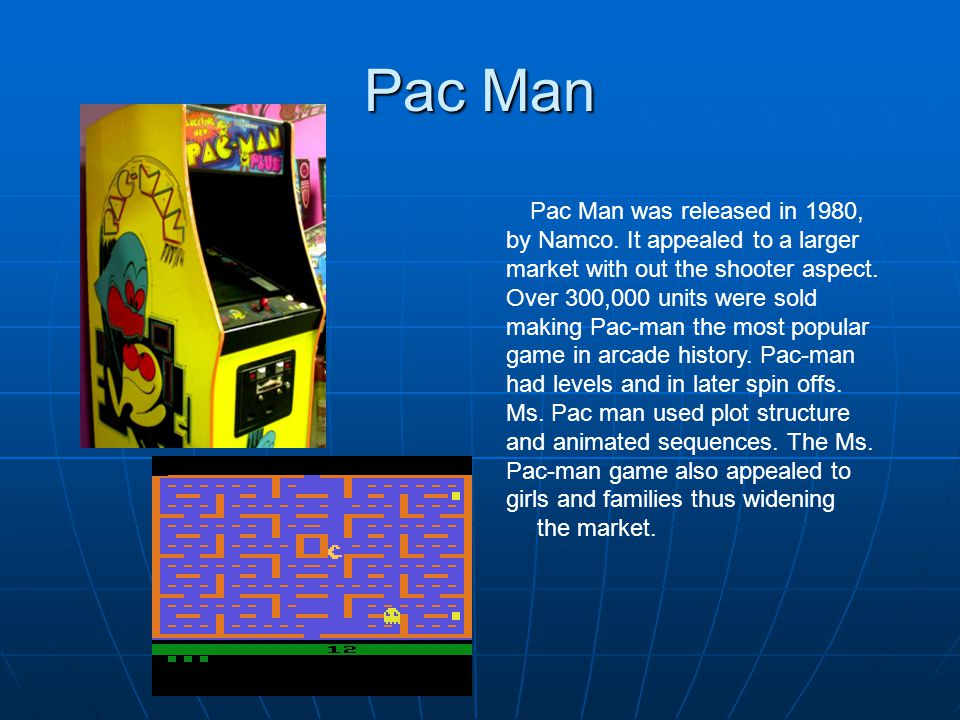 Pac Man Pac Man was released in 1980, by Namco. It appealed to a larger market with out the shooter aspect. Over 300,000 units were sold making Pac-ma