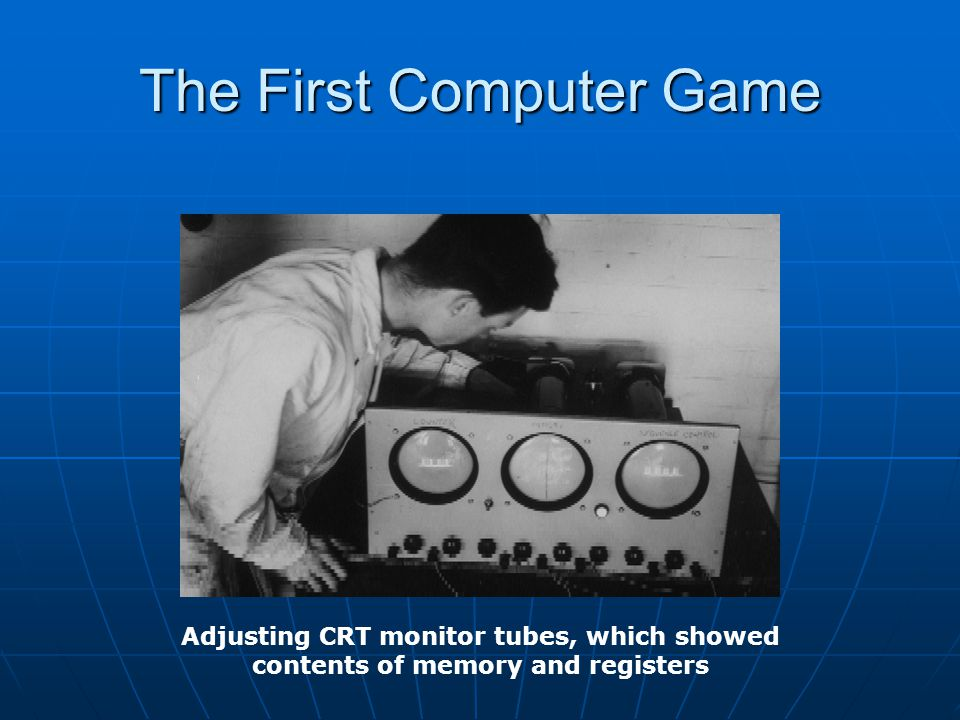 The First Computer Game Adjusting CRT monitor tubes, which showed contents of memory and registers