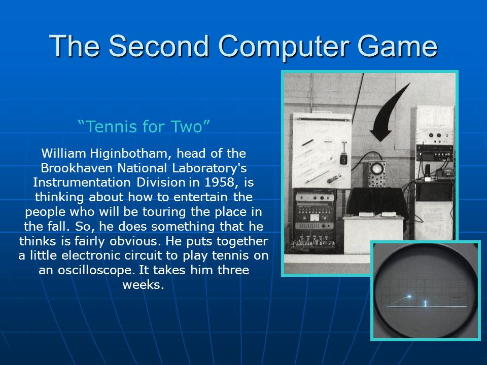 The Second Computer Game William Higinbotham, head of the Brookhaven National Laboratory's Instrumentation Division in 1958, is thinking about how to