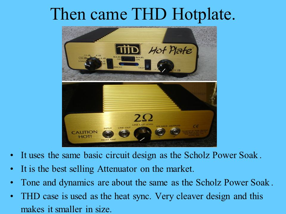 Then came THD Hotplate. It uses the same basic circuit design as the Scholz Power Soak. It is the best selling Attenuator on the market. Tone and dyna