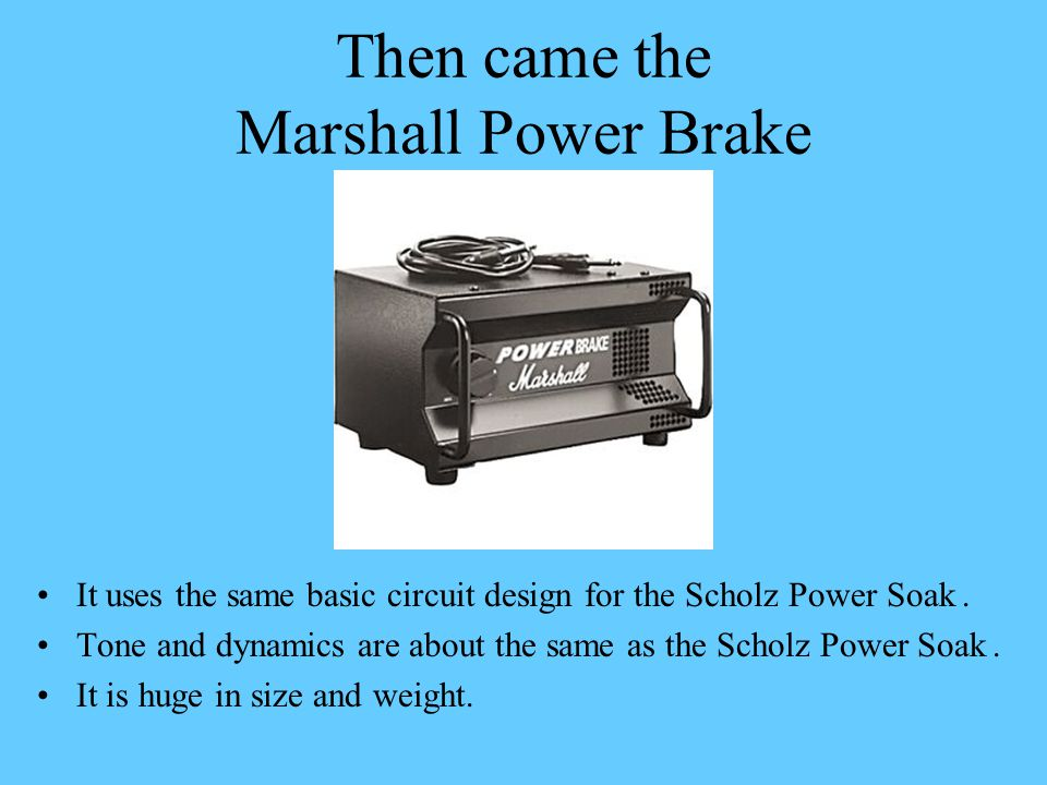 Then came the Marshall Power Brake It uses the same basic circuit design for the Scholz Power Soak. Tone and dynamics are about the same as the Scholz