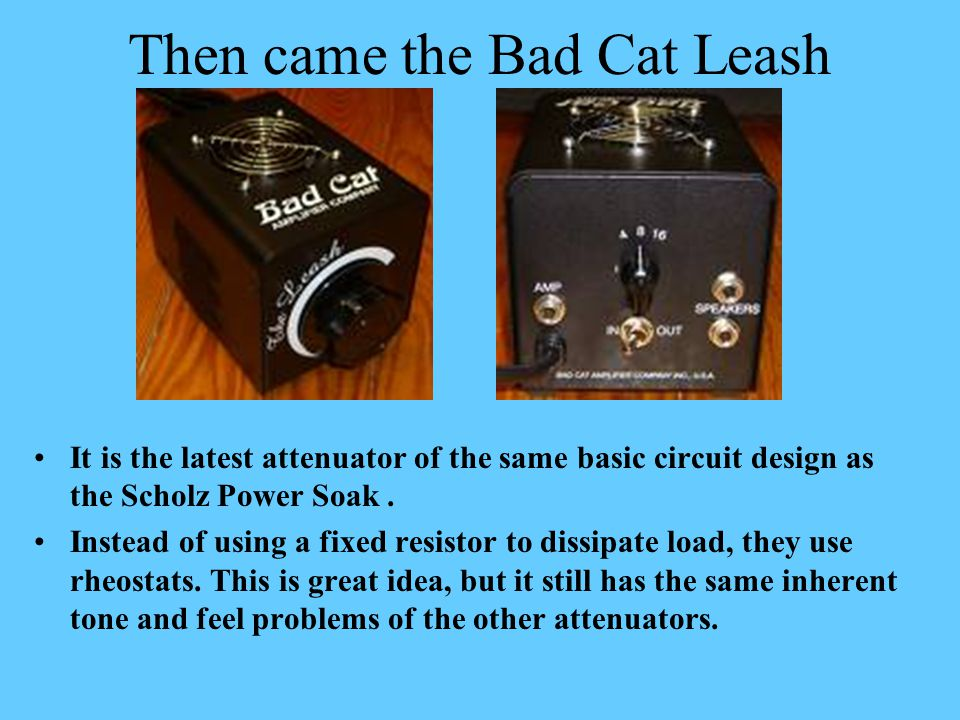 Then came the Bad Cat Leash It is the latest attenuator of the same basic circuit design as the Scholz Power Soak. Instead of using a fixed resistor t