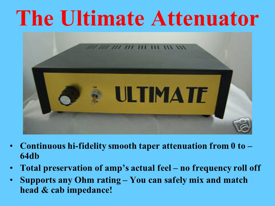 The Ultimate Attenuator Continuous hi-fidelity smooth taper attenuation from 0 to – 64db Total preservation of amp's actual feel – no frequency roll off Supports any Ohm rating – You can safely mix and match head & cab impedance!