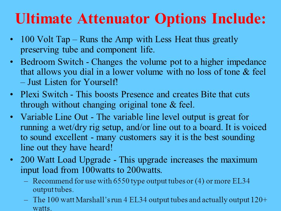 Ultimate Attenuator Options Include: 100 Volt Tap – Runs the Amp with Less Heat thus greatly preserving tube and component life. Bedroom Switch - Chan