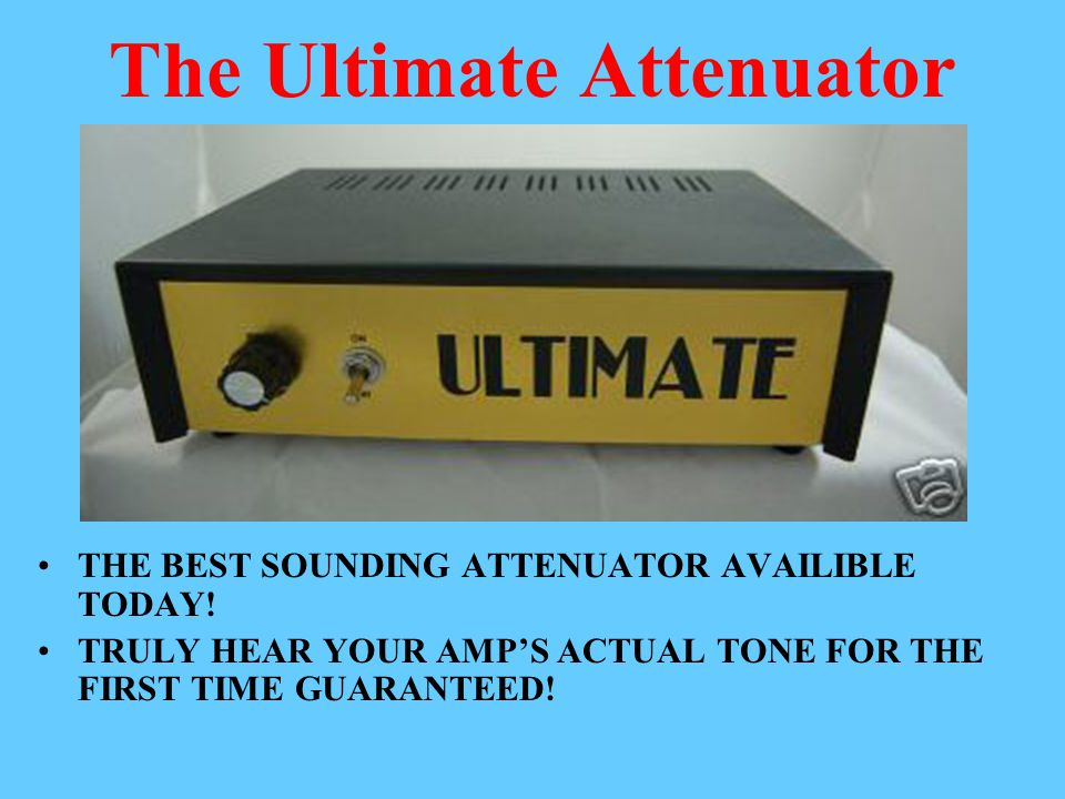 The Ultimate Attenuator THE BEST SOUNDING ATTENUATOR AVAILIBLE TODAY! TRULY HEAR YOUR AMP'S ACTUAL TONE FOR THE FIRST TIME GUARANTEED!
