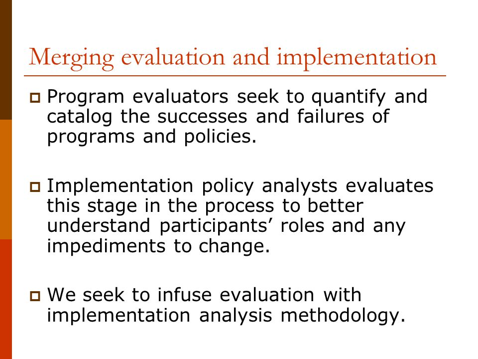 Merging evaluation and implementation  Program evaluators seek to quantify and catalog the successes and failures of programs and policies.