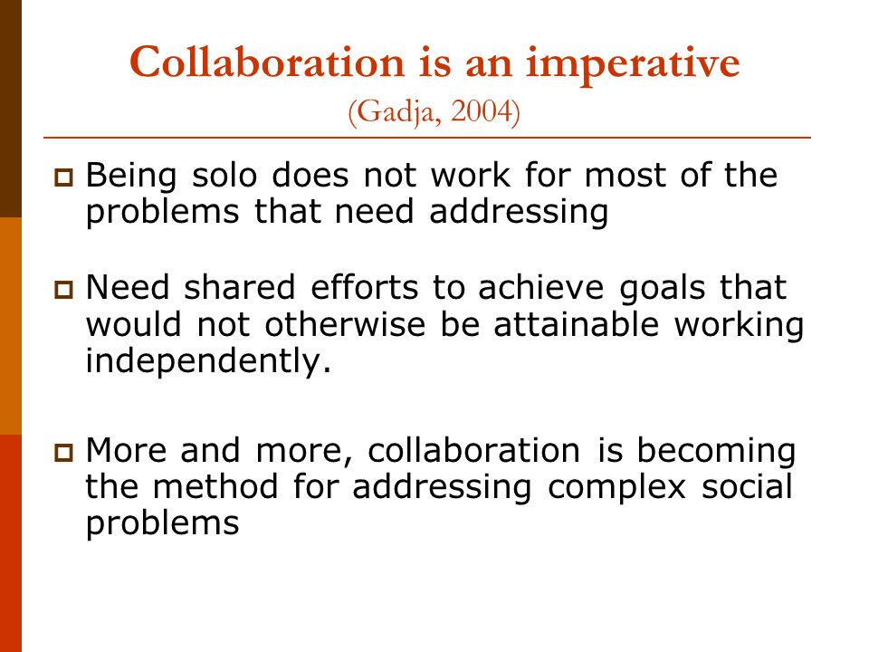 Collaboration is an imperative (Gadja, 2004)  Being solo does not work for most of the problems that need addressing  Need shared efforts to achieve goals that would not otherwise be attainable working independently.