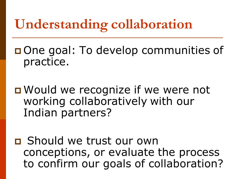 Understanding collaboration  One goal: To develop communities of practice.  Would we recognize if we were not working collaboratively with our India