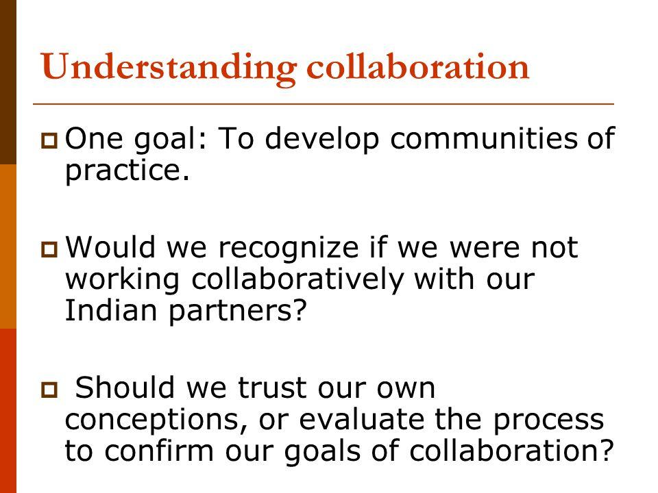 Understanding collaboration  One goal: To develop communities of practice.