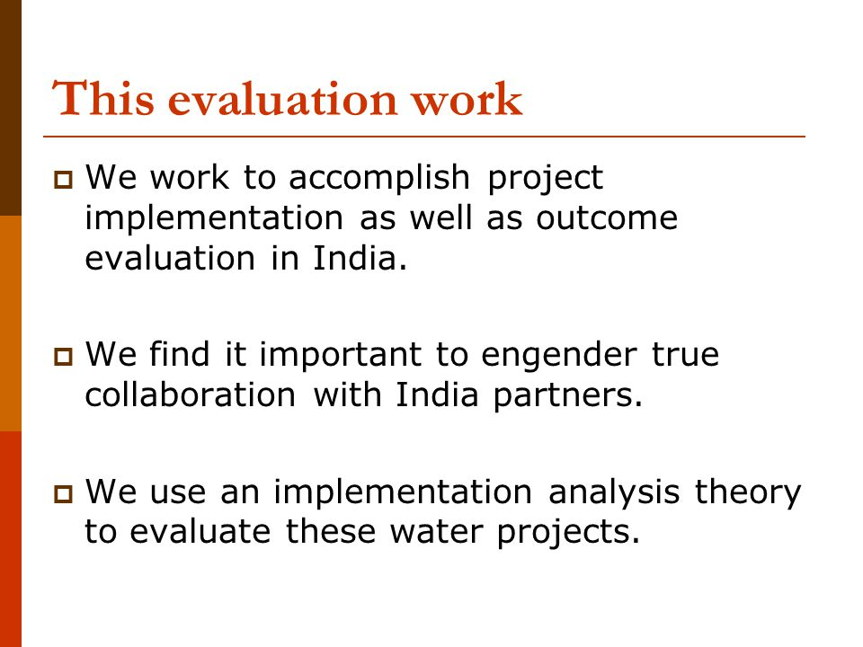 This evaluation work  We work to accomplish project implementation as well as outcome evaluation in India.