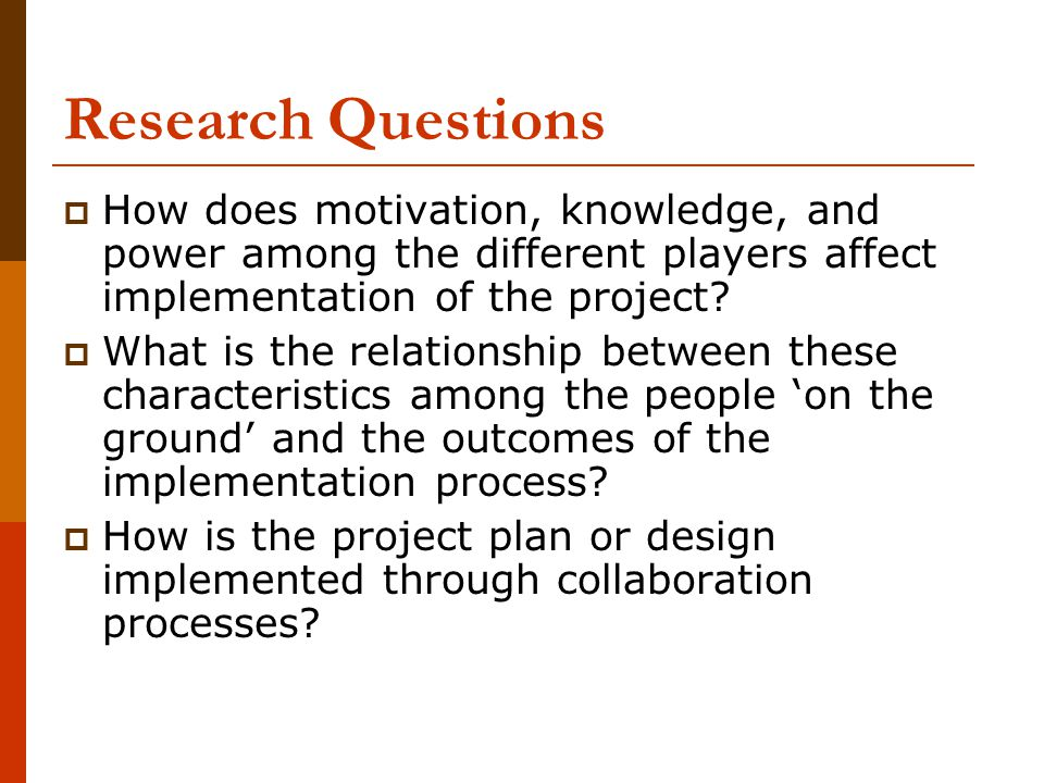 Research Questions  How does motivation, knowledge, and power among the different players affect implementation of the project.