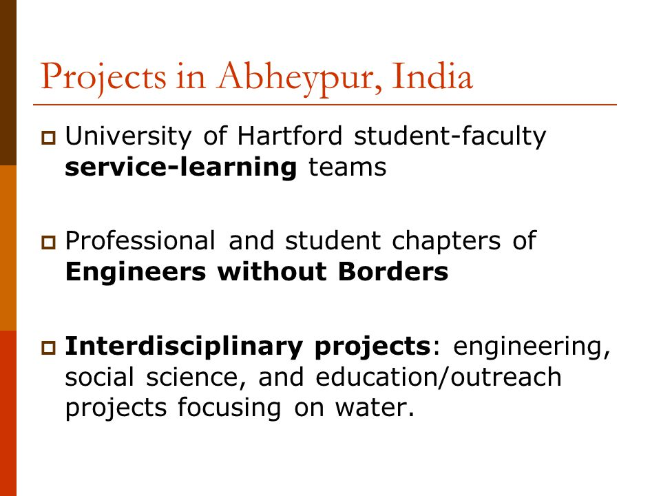 Projects in Abheypur, India  University of Hartford student-faculty service-learning teams  Professional and student chapters of Engineers without Borders  Interdisciplinary projects: engineering, social science, and education/outreach projects focusing on water.