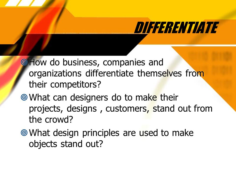 DIFFERENTIATE  How do business, companies and organizations differentiate themselves from their competitors.