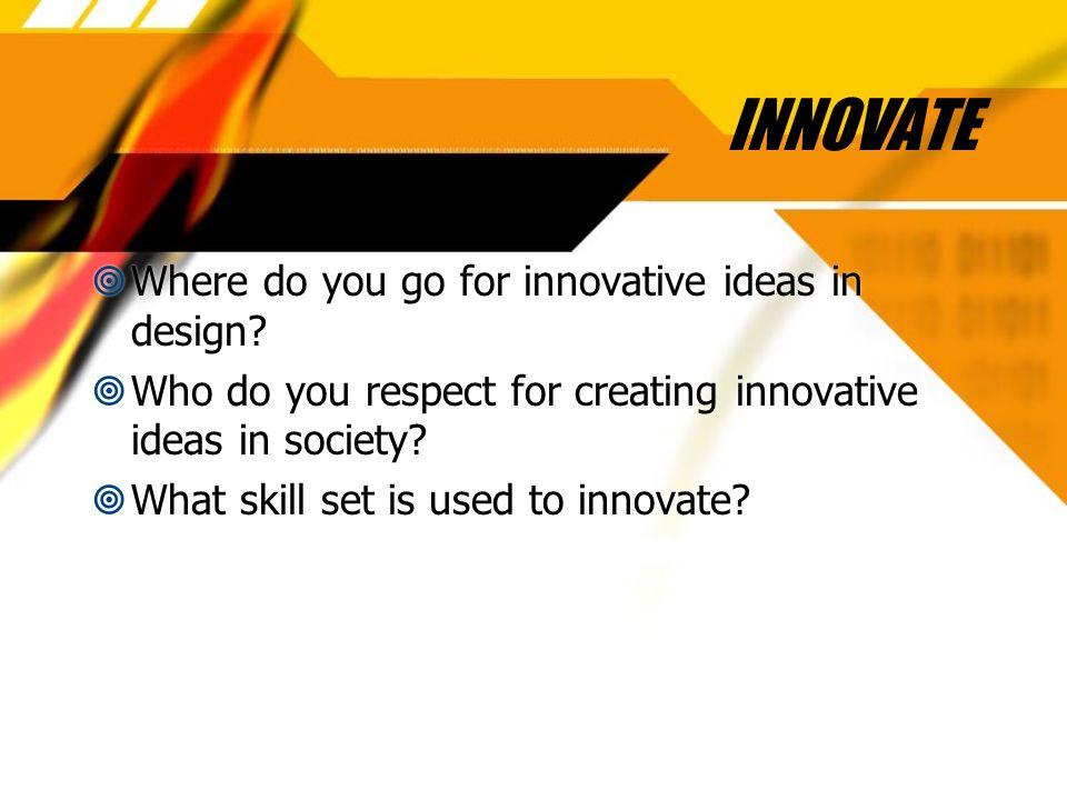 INNOVATE  Where do you go for innovative ideas in design.
