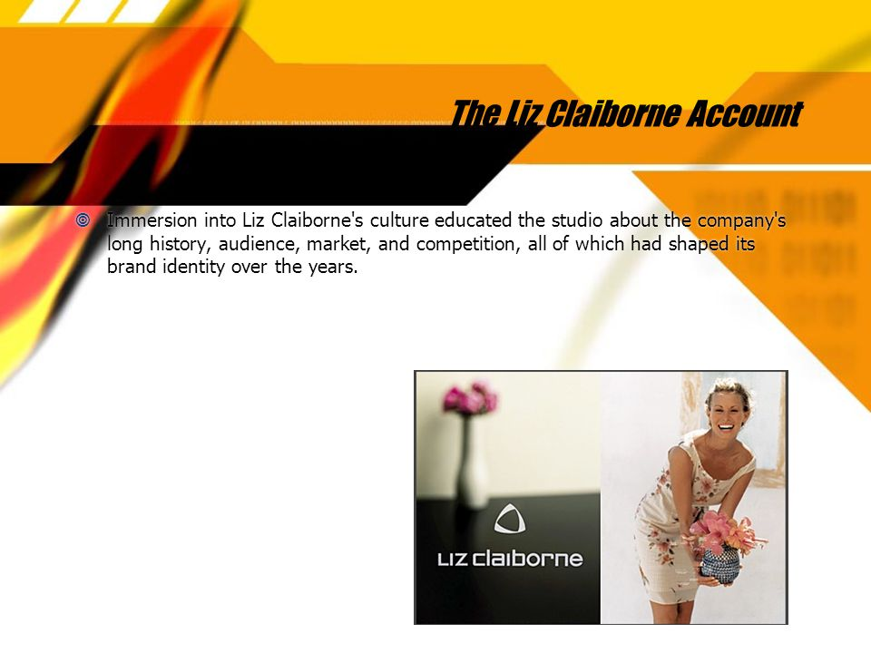 The Liz Claiborne Account  Immersion into Liz Claiborne s culture educated the studio about the company s long history, audience, market, and competition, all of which had shaped its brand identity over the years.