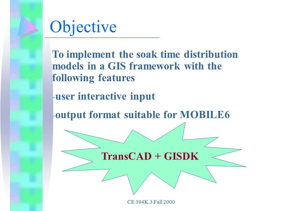 CE 394K.3 Fall 2000 To implement the soak time distribution models in a GIS framework with the following features - user interactive input - output format suitable for MOBILE6 Objective TransCAD + GISDK