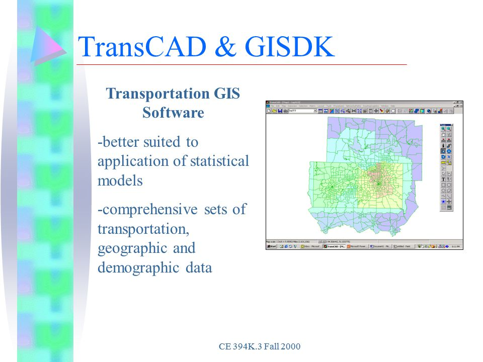 CE 394K.3 Fall 2000 TransCAD & GISDK Transportation GIS Software -better suited to application of statistical models -comprehensive sets of transportation, geographic and demographic data CE 394K.3 Fall 2000