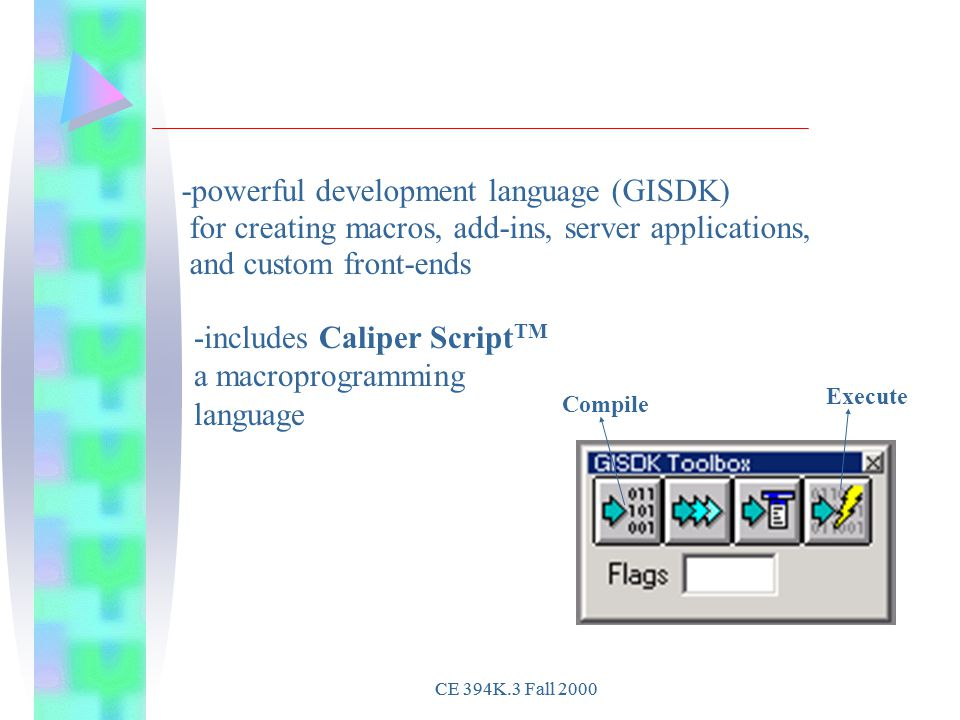 Compile Execute -includes Caliper Script TM a macroprogramming language -powerful development language (GISDK) for creating macros, add-ins, server applications, and custom front-ends CE 394K.3 Fall 2000