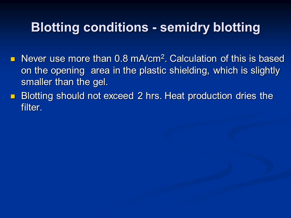 Blotting conditions - semidry blotting Never use more than 0.8 mA/cm 2.