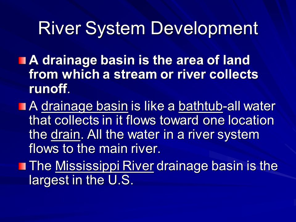 River System Development A drainage basin is the area of land from which a stream or river collects runoff.