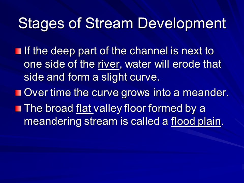 Stages of Stream Development If the deep part of the channel is next to one side of the river, water will erode that side and form a slight curve.