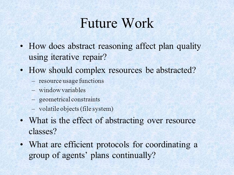 Future Work How does abstract reasoning affect plan quality using iterative repair.